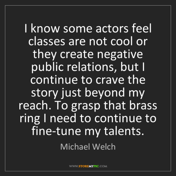 Michael Welch: I know some actors feel classes are not cool or they...