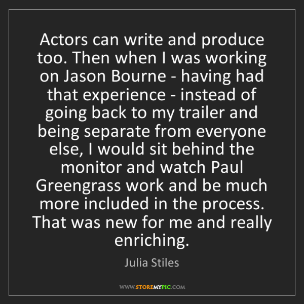 Julia Stiles: Actors can write and produce too. Then when I was working...