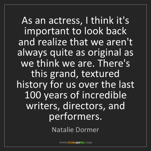 Natalie Dormer: As an actress, I think it's important to look back and...
