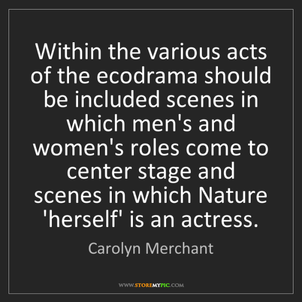 Carolyn Merchant: Within the various acts of the ecodrama should be included...