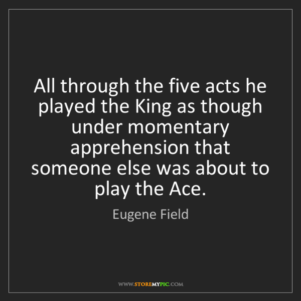 Eugene Field: All through the five acts he played the King as though...