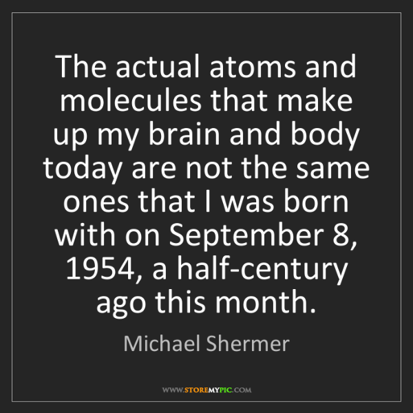 Michael Shermer: The actual atoms and molecules that make up my brain...