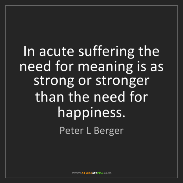 Peter L Berger: In acute suffering the need for meaning is as strong...