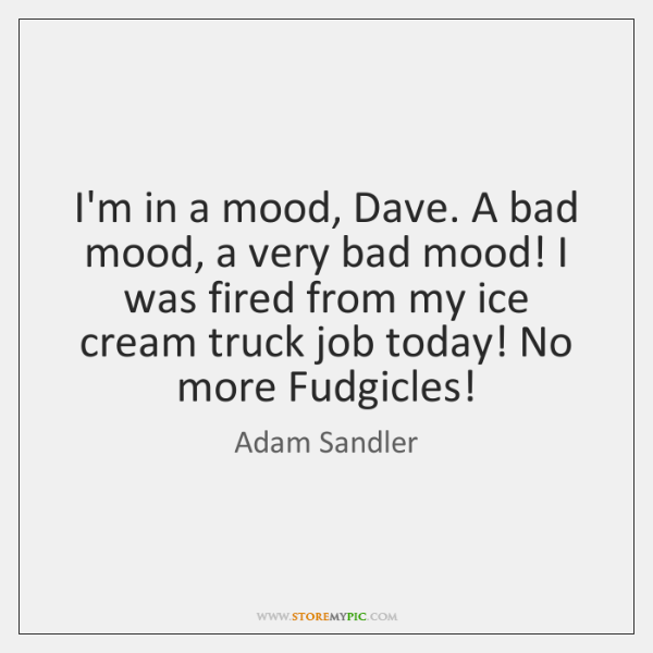 I'm in a mood, Dave. A bad mood, a very bad mood! ...