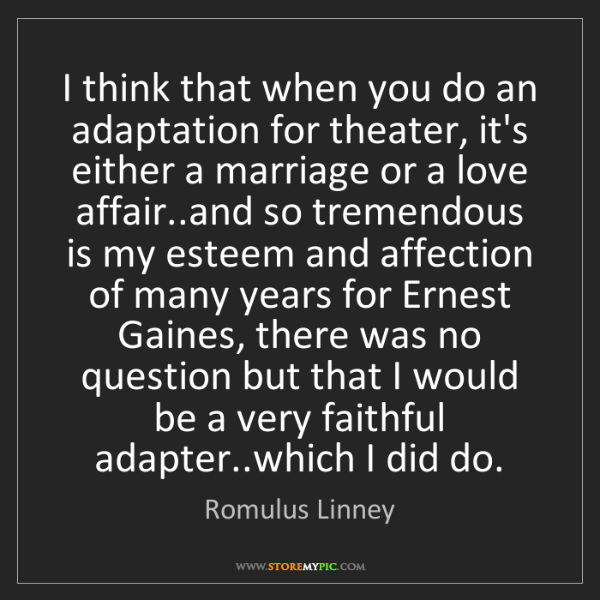 Romulus Linney: I think that when you do an adaptation for theater, it's...