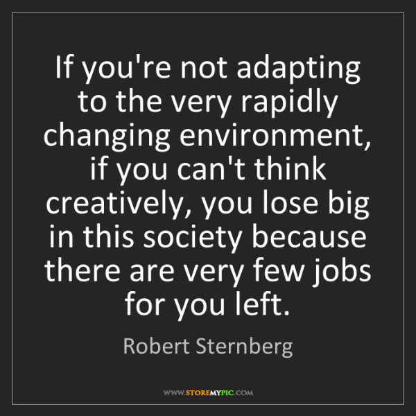 Robert Sternberg: If you're not adapting to the very rapidly changing environment,...