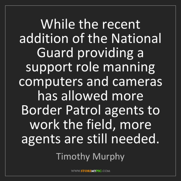 Timothy Murphy: While the recent addition of the National Guard providing...