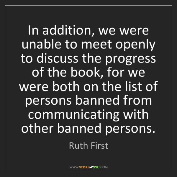 Ruth First: In addition, we were unable to meet openly to discuss...