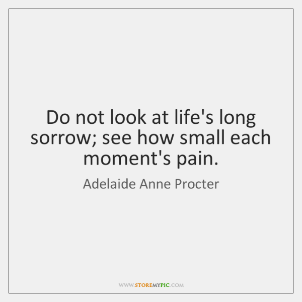 Do not look at life's long sorrow; see how small each moment's ...