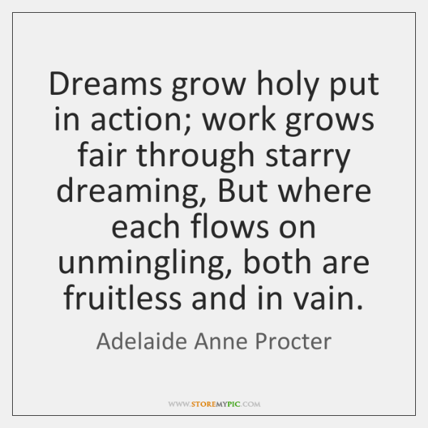 Dreams grow holy put in action; work grows fair through starry dreaming, ...