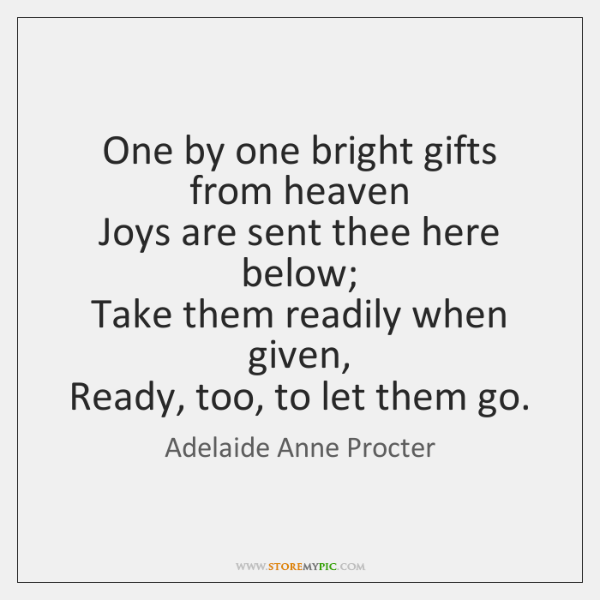 One by one bright gifts from heaven  Joys are sent thee here ...