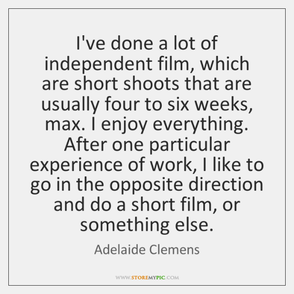 I've done a lot of independent film, which are short shoots that ...