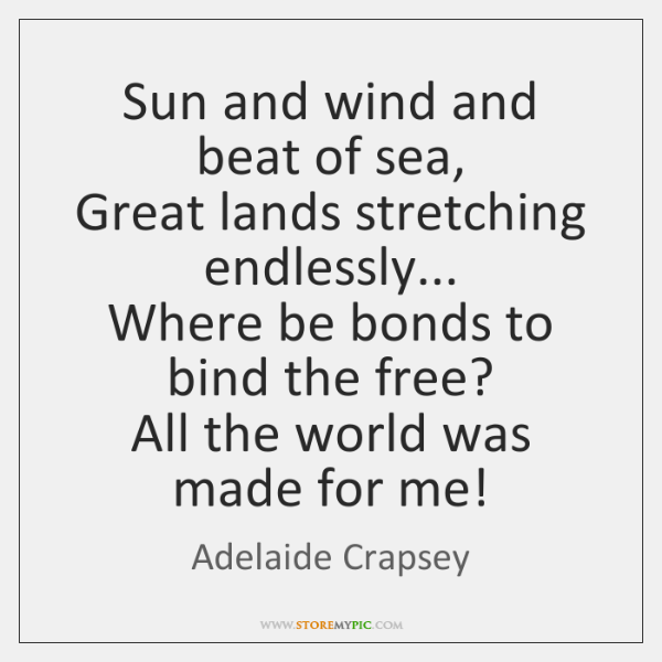 Sun and wind and beat of sea,  Great lands stretching endlessly...  Where ...