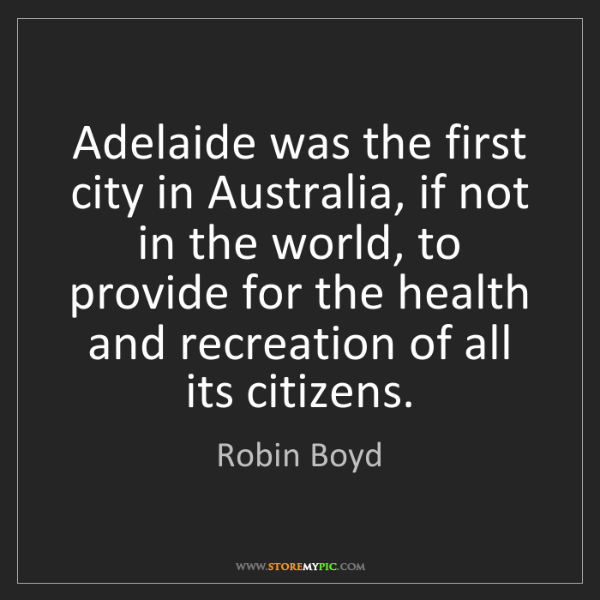 Robin Boyd: Adelaide was the first city in Australia, if not in the...