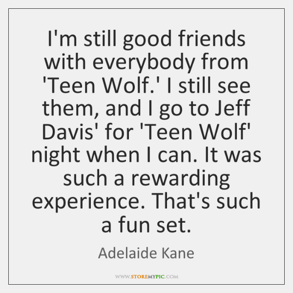 I'm still good friends with everybody from 'Teen Wolf.' I still ...