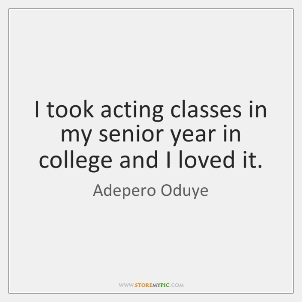 I took acting classes in my senior year in college and I ...