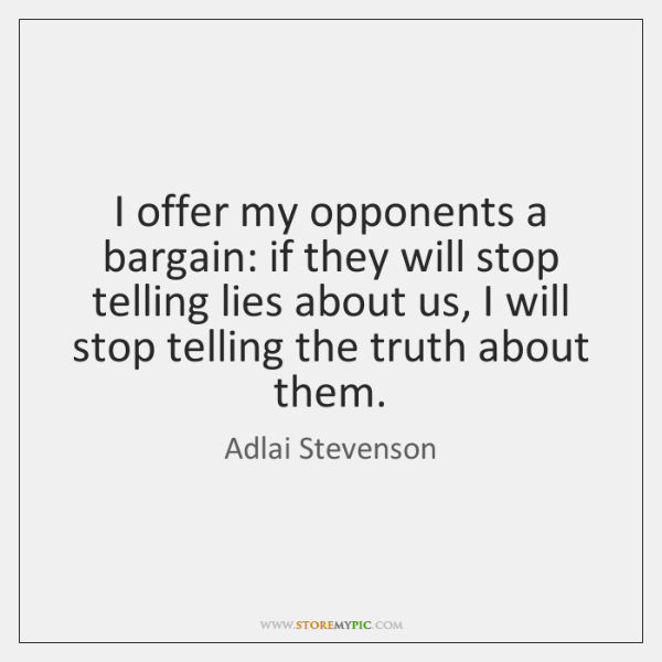 I offer my opponents a bargain: if they will stop telling lies ...