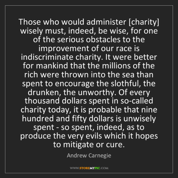 Andrew Carnegie: Those who would administer [charity] wisely must, indeed,...