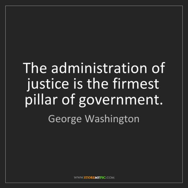 George Washington: The administration of justice is the firmest pillar of...