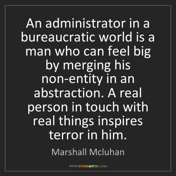 Marshall Mcluhan: An administrator in a bureaucratic world is a man who...