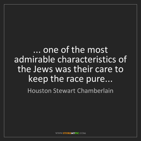 Houston Stewart Chamberlain: ... one of the most admirable characteristics of the...