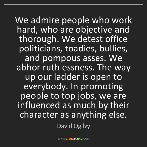 David Ogilvy: We admire people who work hard, who are objective and...
