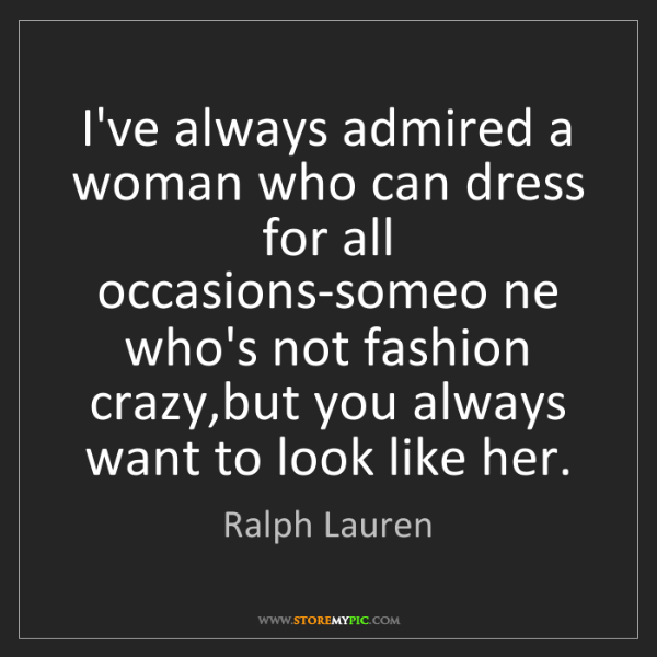 Ralph Lauren: I've always admired a woman who can dress for all occasions-someo...