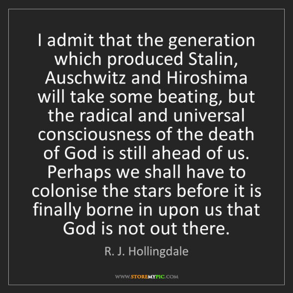 R. J. Hollingdale: I admit that the generation which produced Stalin, Auschwitz...