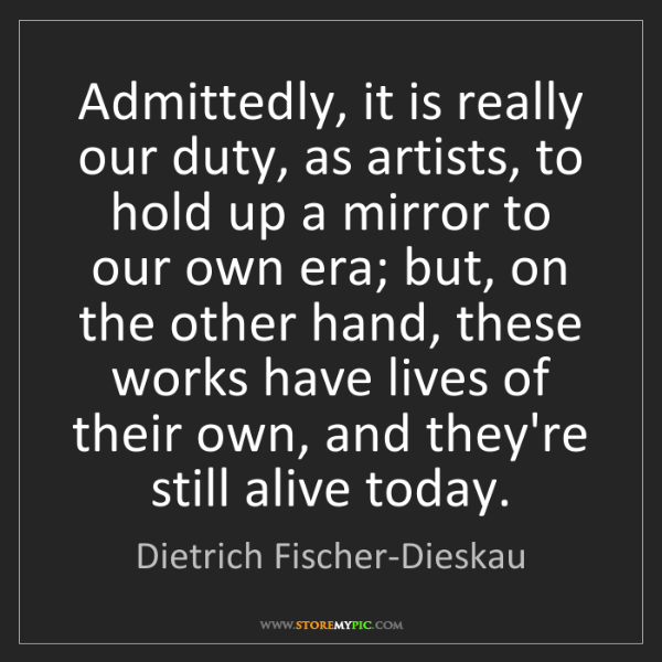 Dietrich Fischer-Dieskau: Admittedly, it is really our duty, as artists, to hold...