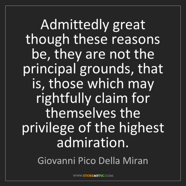 Giovanni Pico Della Miran: Admittedly great though these reasons be, they are not...