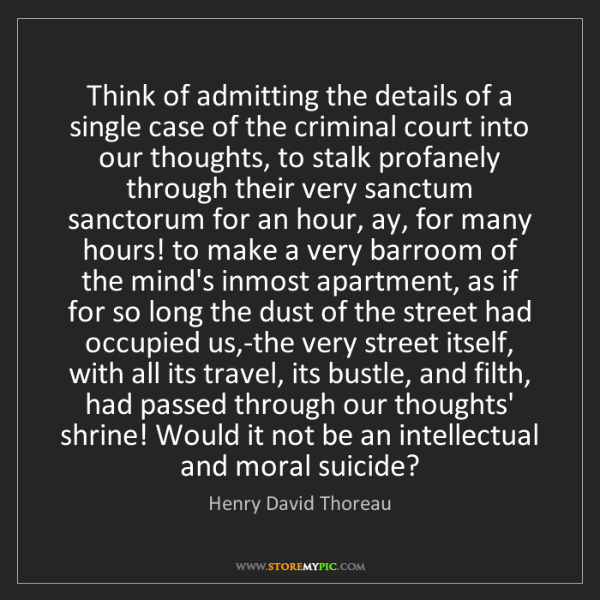 Henry David Thoreau: Think of admitting the details of a single case of the...