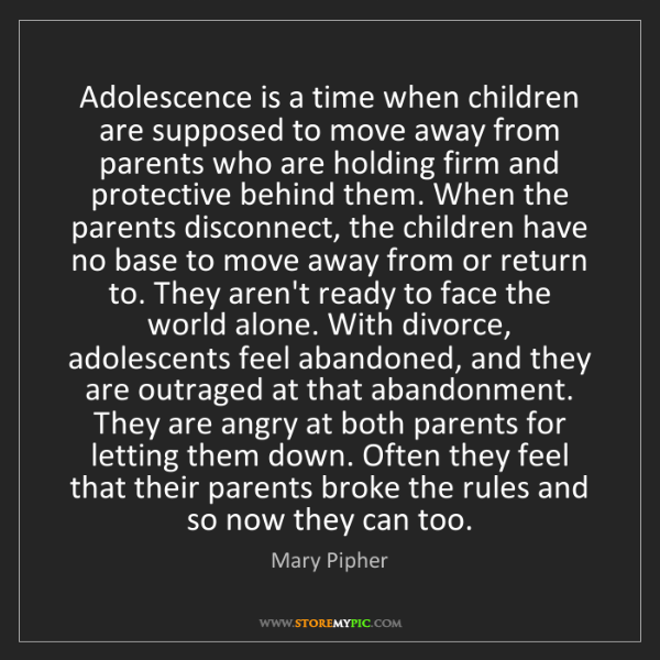 Mary Pipher: Adolescence is a time when children are supposed to move...