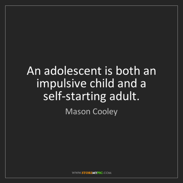 Mason Cooley: An adolescent is both an impulsive child and a self-starting...