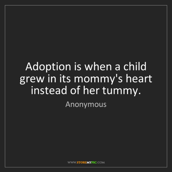 Anonymous: Adoption is when a child grew in its mommy's heart instead...