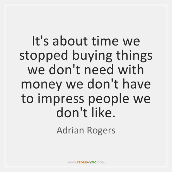 It's about time we stopped buying things we don't need with money ...