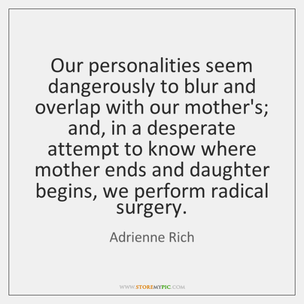 Our personalities seem dangerously to blur and overlap with our mother's; and, ...