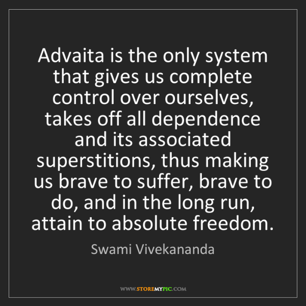 Swami Vivekananda: Advaita is the only system that gives us complete control...