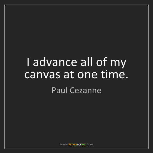 Paul Cezanne: I advance all of my canvas at one time.