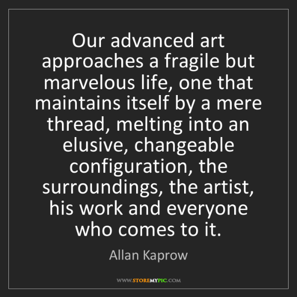 Allan Kaprow: Our advanced art approaches a fragile but marvelous life,...