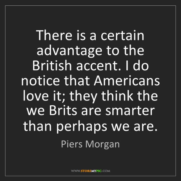 Piers Morgan: There is a certain advantage to the British accent. I...
