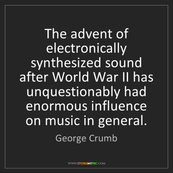George Crumb: The advent of electronically synthesized sound after...