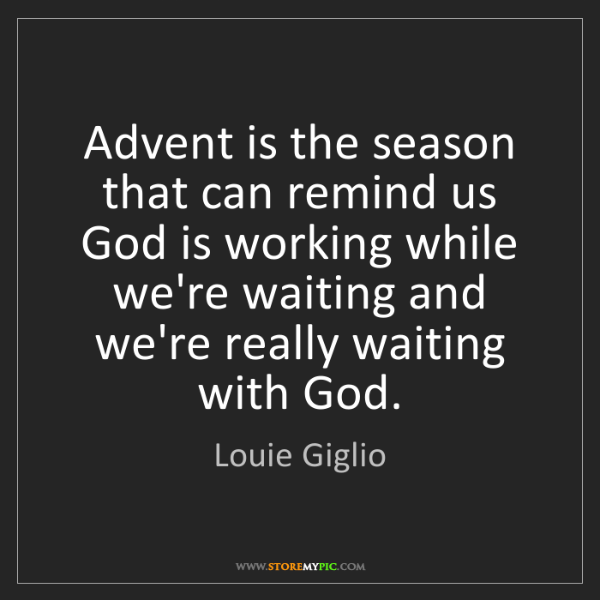 Louie Giglio: Advent is the season that can remind us God is working...