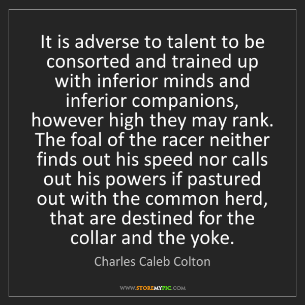 Charles Caleb Colton: It is adverse to talent to be consorted and trained up...
