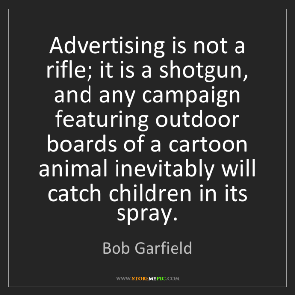 Bob Garfield: Advertising is not a rifle; it is a shotgun, and any...