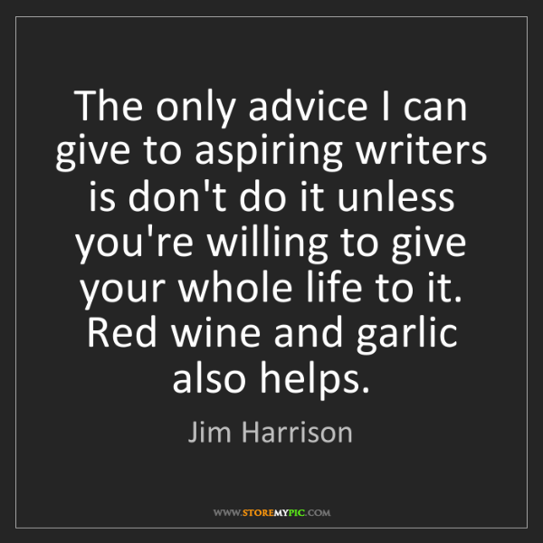 Jim Harrison: The only advice I can give to aspiring writers is don't...
