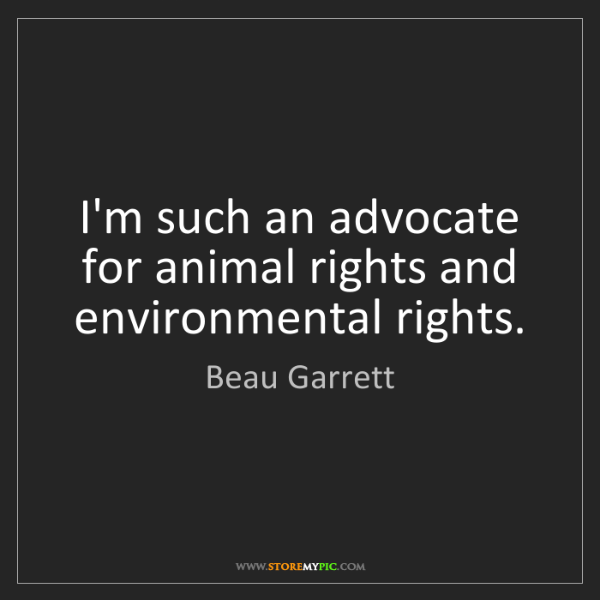 Beau Garrett: I'm such an advocate for animal rights and environmental...