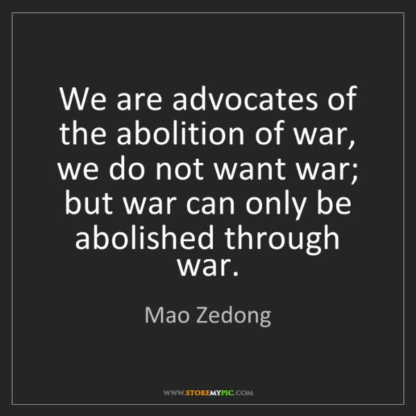 Mao Zedong: We are advocates of the abolition of war, we do not want...