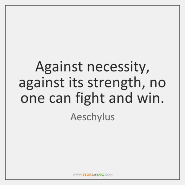 Against necessity, against its strength, no one can fight and win.