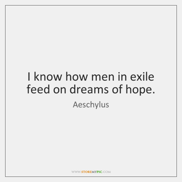 I know how men in exile feed on dreams of hope.