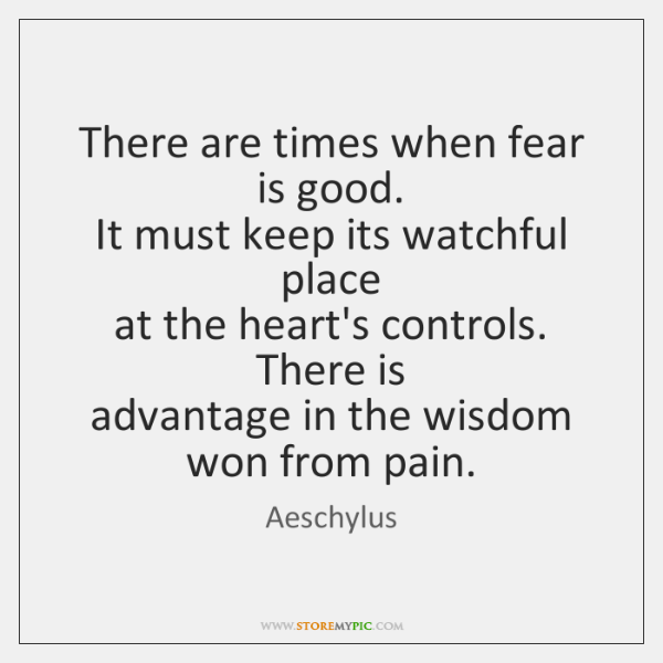 There are times when fear is good.   It must keep its watchful ...